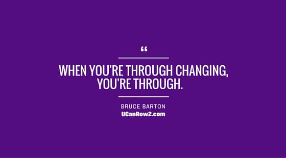 Thought for the Day: When you're through changing, you're through.  What are you working on changing?